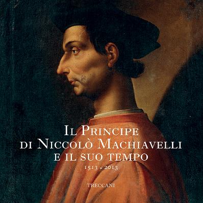 Il Principe di Niccolò Machiavelli e il suo tempo. 1513 - 2013